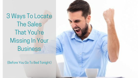 3 Ways To Locate The Sales That You're Missing In Your Business (Before You Go To Bed Tonight)